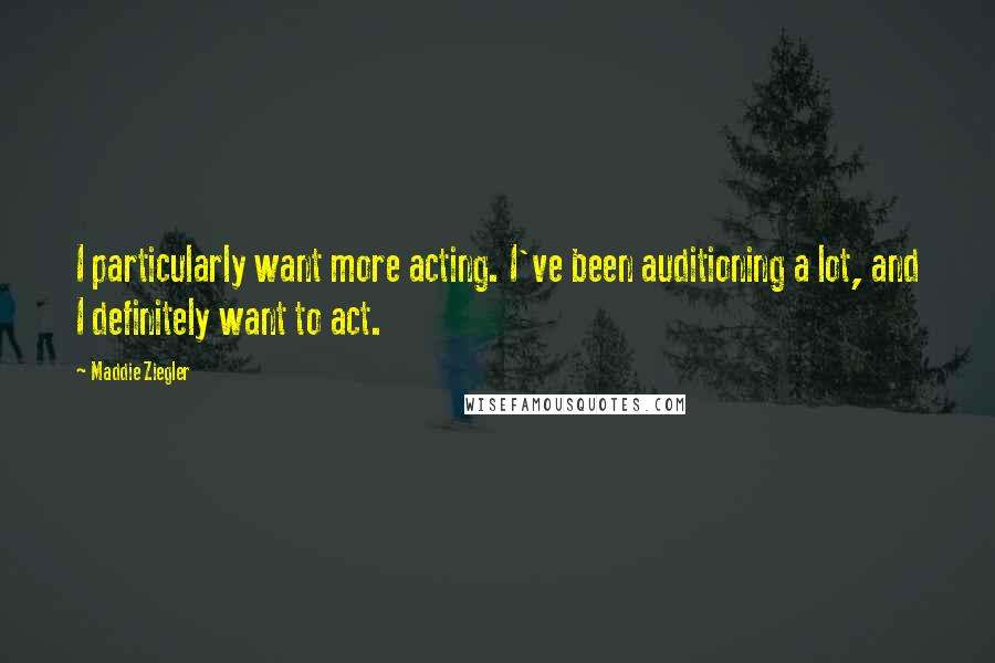 Maddie Ziegler quotes: I particularly want more acting. I've been auditioning a lot, and I definitely want to act.