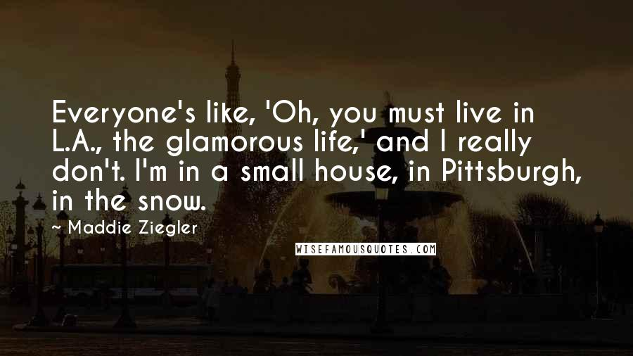 Maddie Ziegler quotes: Everyone's like, 'Oh, you must live in L.A., the glamorous life,' and I really don't. I'm in a small house, in Pittsburgh, in the snow.