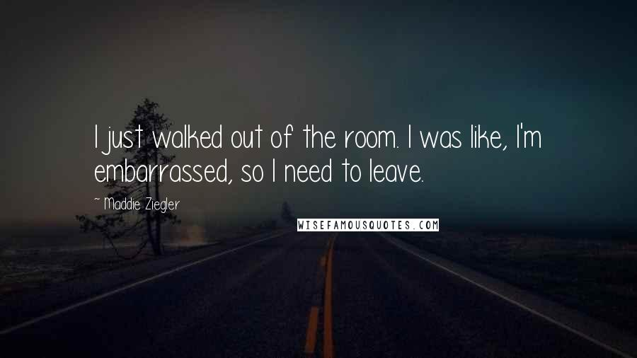 Maddie Ziegler quotes: I just walked out of the room. I was like, I'm embarrassed, so I need to leave.