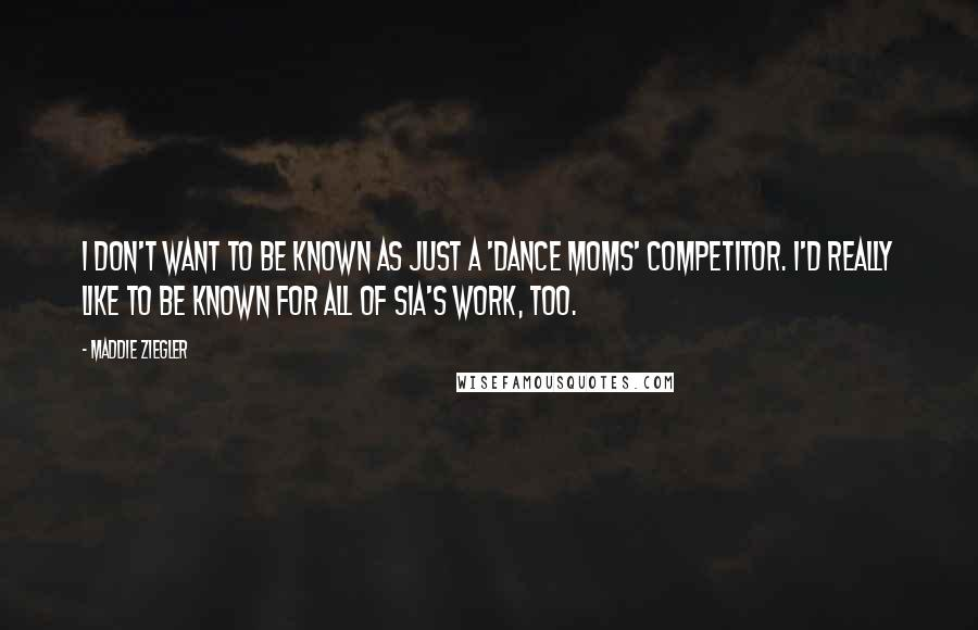 Maddie Ziegler quotes: I don't want to be known as just a 'Dance Moms' competitor. I'd really like to be known for all of Sia's work, too.