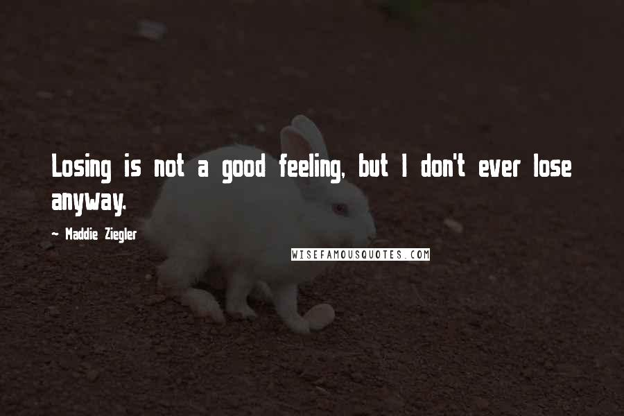 Maddie Ziegler quotes: Losing is not a good feeling, but I don't ever lose anyway.