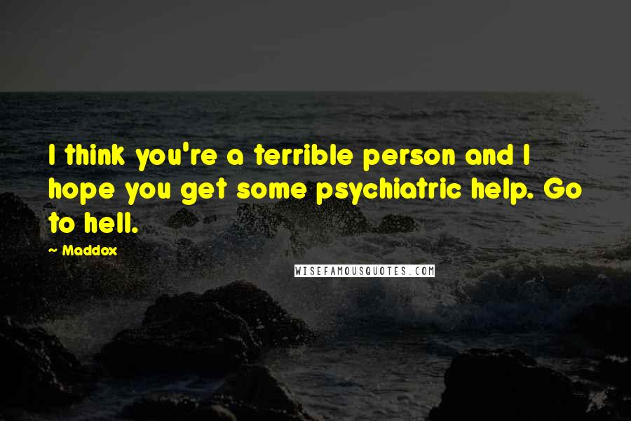 Maddox quotes: I think you're a terrible person and I hope you get some psychiatric help. Go to hell.