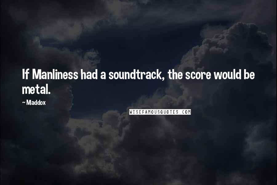 Maddox quotes: If Manliness had a soundtrack, the score would be metal.