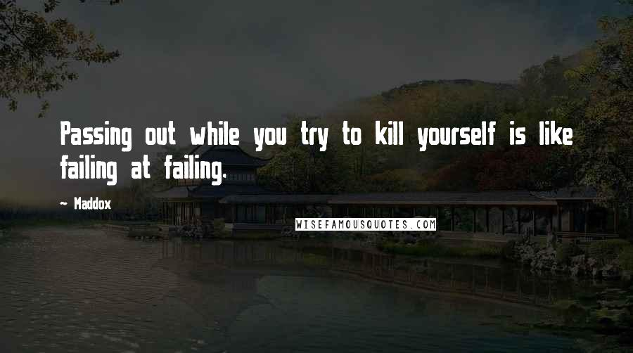 Maddox quotes: Passing out while you try to kill yourself is like failing at failing.