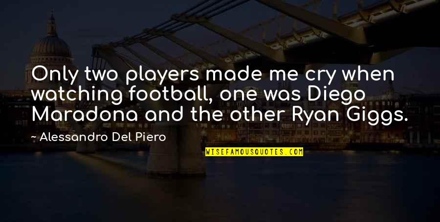 Made Me Cry Quotes By Alessandro Del Piero: Only two players made me cry when watching