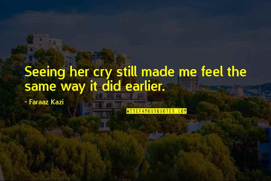 Made Me Cry Quotes By Faraaz Kazi: Seeing her cry still made me feel the