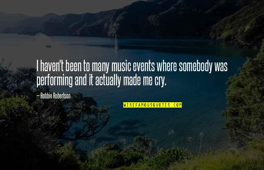 Made Me Cry Quotes By Robbie Robertson: I haven't been to many music events where