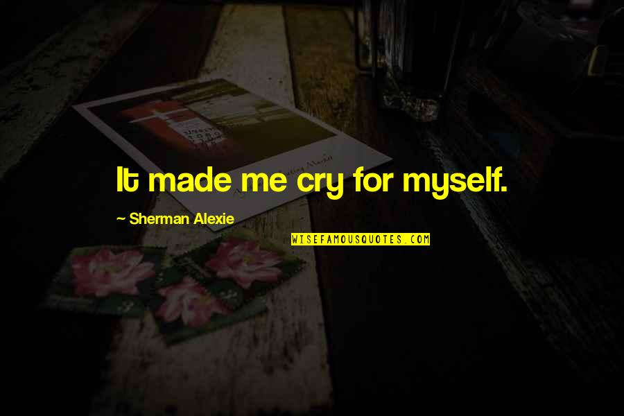 Made Me Cry Quotes By Sherman Alexie: It made me cry for myself.