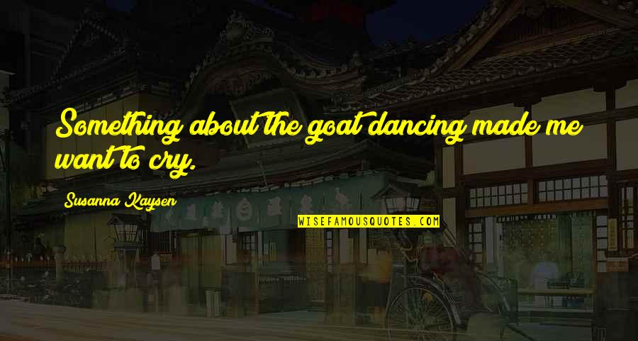 Made Me Cry Quotes By Susanna Kaysen: Something about the goat dancing made me want
