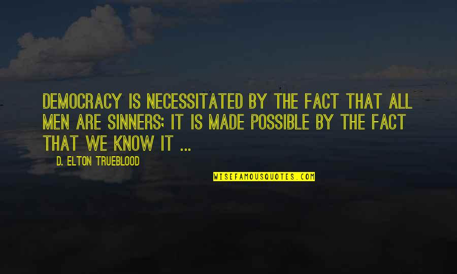 Made Up Facts Quotes By D. Elton Trueblood: Democracy is necessitated by the fact that all