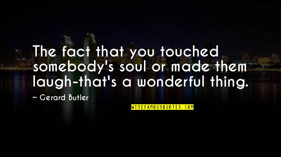 Made Up Facts Quotes By Gerard Butler: The fact that you touched somebody's soul or