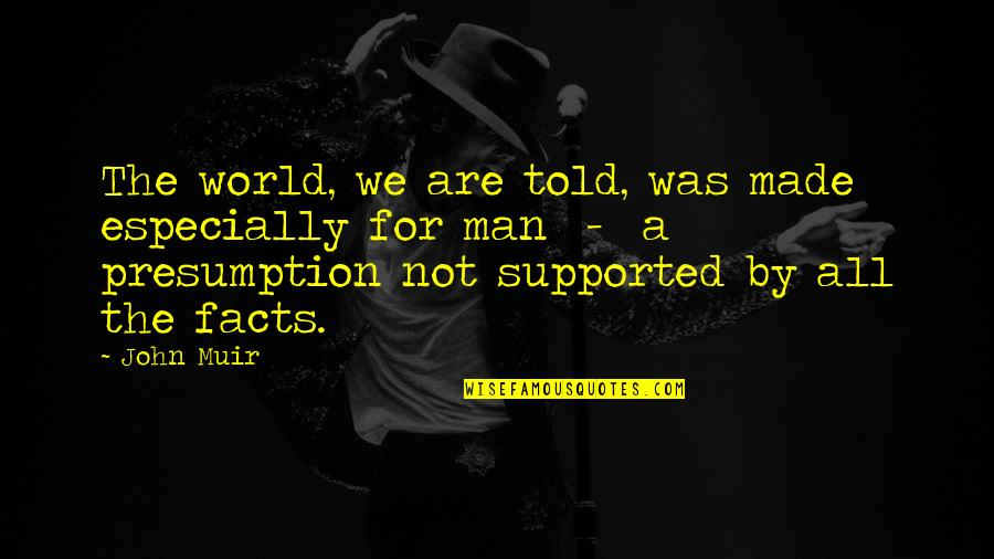 Made Up Facts Quotes By John Muir: The world, we are told, was made especially