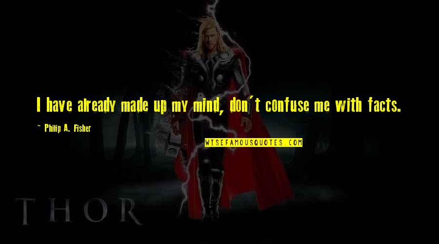 Made Up Facts Quotes By Philip A. Fisher: I have already made up my mind, don't