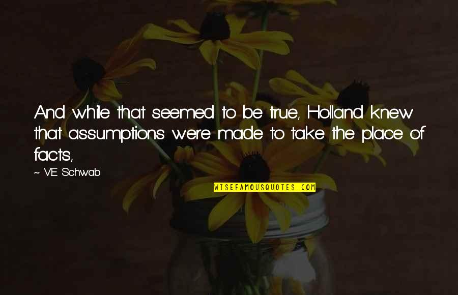 Made Up Facts Quotes By V.E Schwab: And while that seemed to be true, Holland