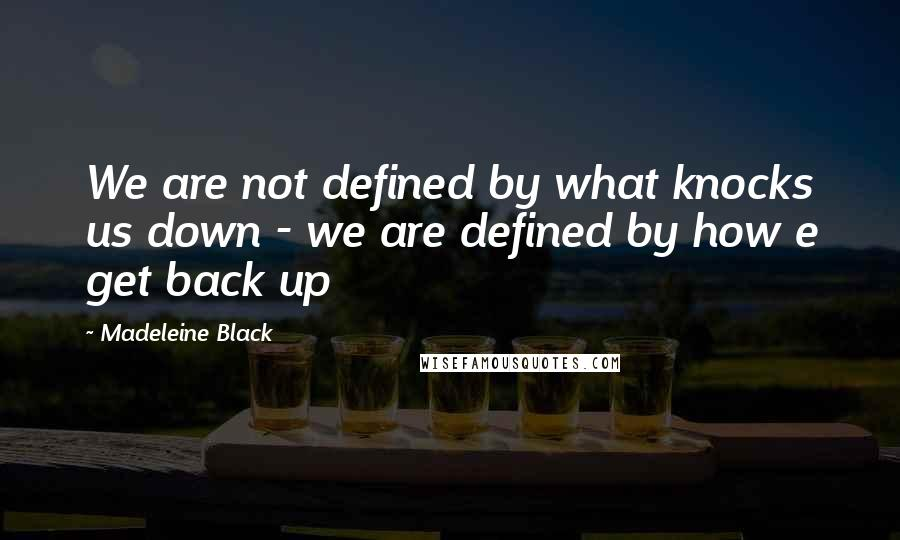 Madeleine Black quotes: We are not defined by what knocks us down - we are defined by how e get back up