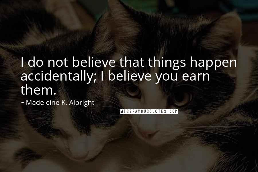 Madeleine K. Albright quotes: I do not believe that things happen accidentally; I believe you earn them.
