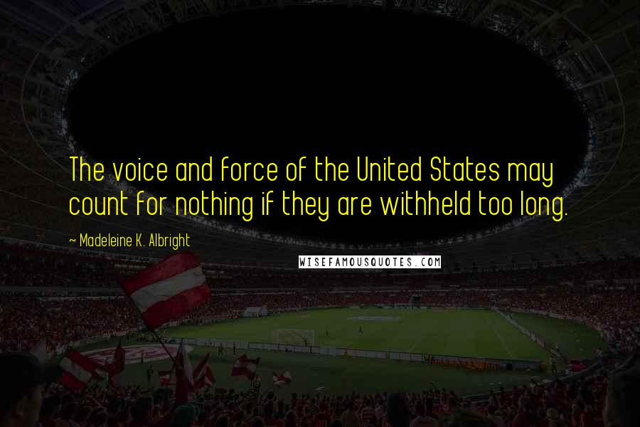 Madeleine K. Albright quotes: The voice and force of the United States may count for nothing if they are withheld too long.