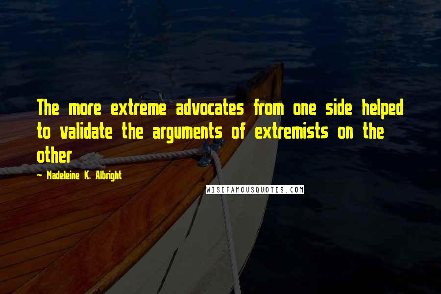 Madeleine K. Albright quotes: The more extreme advocates from one side helped to validate the arguments of extremists on the other