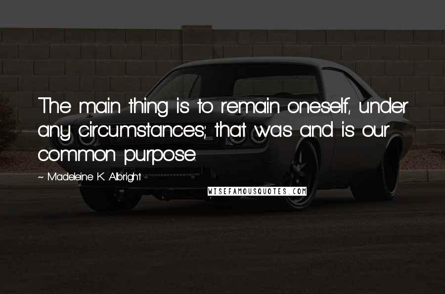 Madeleine K. Albright quotes: The main thing is to remain oneself, under any circumstances; that was and is our common purpose.