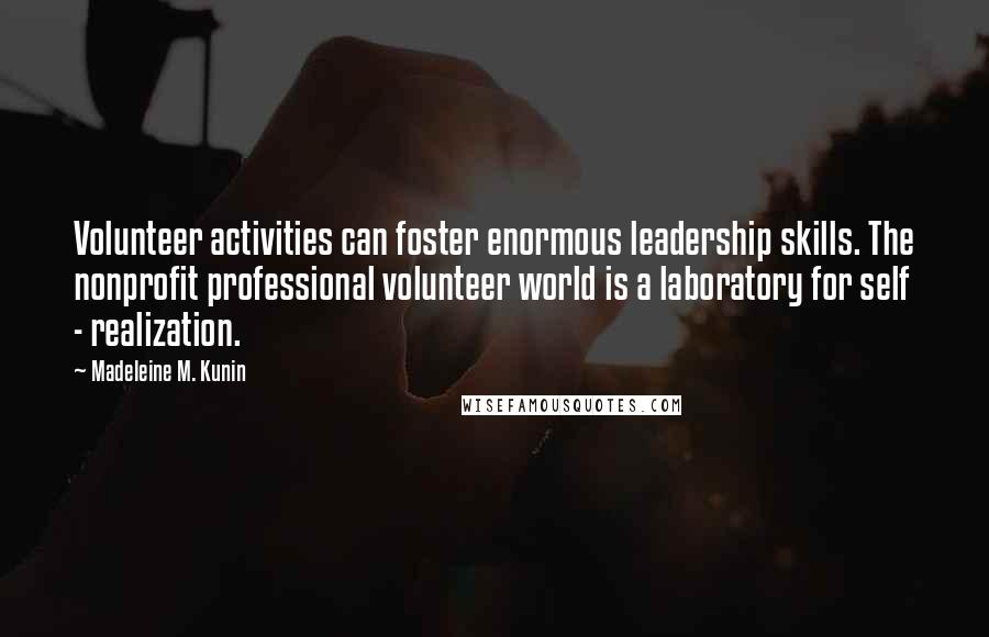 Madeleine M. Kunin quotes: Volunteer activities can foster enormous leadership skills. The nonprofit professional volunteer world is a laboratory for self - realization.