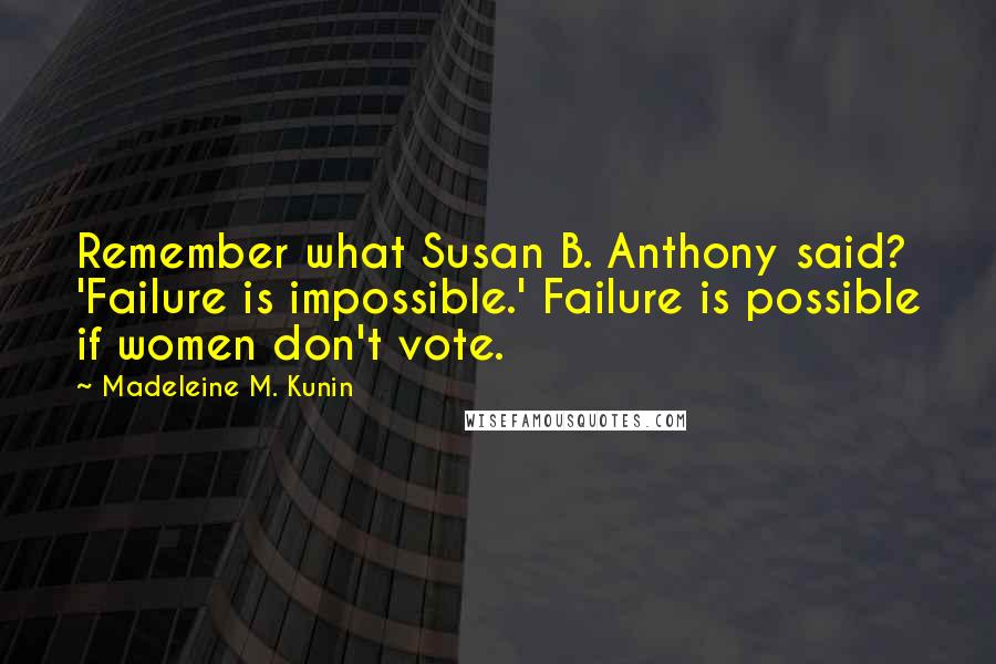 Madeleine M. Kunin quotes: Remember what Susan B. Anthony said? 'Failure is impossible.' Failure is possible if women don't vote.