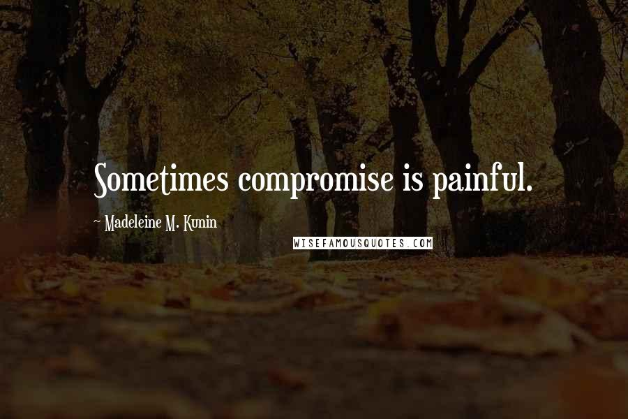 Madeleine M. Kunin quotes: Sometimes compromise is painful.