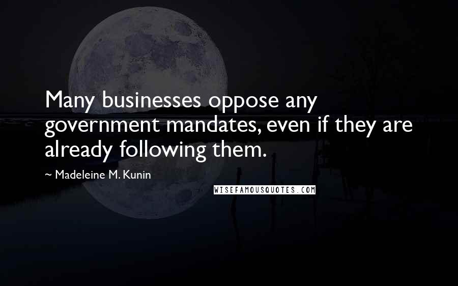 Madeleine M. Kunin quotes: Many businesses oppose any government mandates, even if they are already following them.