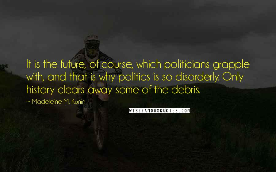 Madeleine M. Kunin quotes: It is the future, of course, which politicians grapple with, and that is why politics is so disorderly. Only history clears away some of the debris.
