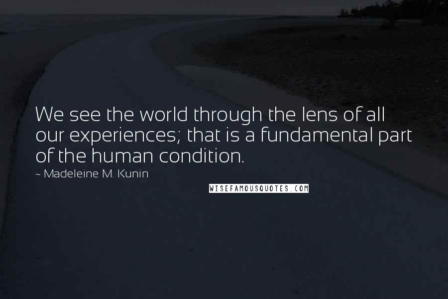 Madeleine M. Kunin quotes: We see the world through the lens of all our experiences; that is a fundamental part of the human condition.