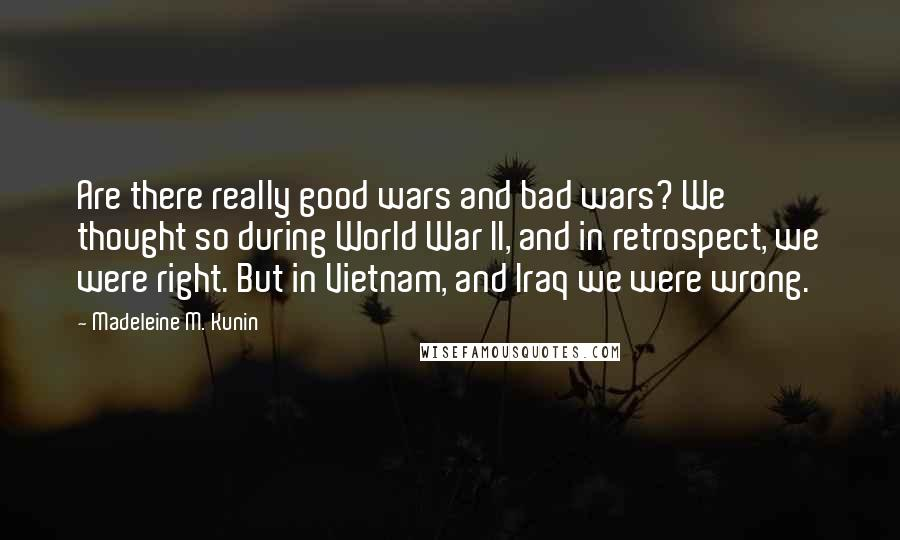 Madeleine M. Kunin quotes: Are there really good wars and bad wars? We thought so during World War II, and in retrospect, we were right. But in Vietnam, and Iraq we were wrong.