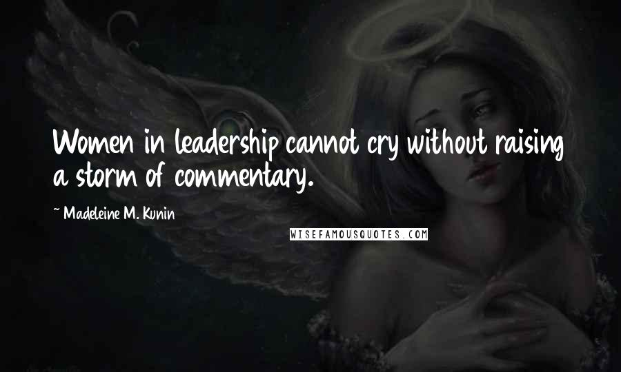 Madeleine M. Kunin quotes: Women in leadership cannot cry without raising a storm of commentary.