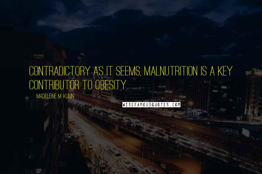 Madeleine M. Kunin quotes: Contradictory as it seems, malnutrition is a key contributor to obesity.