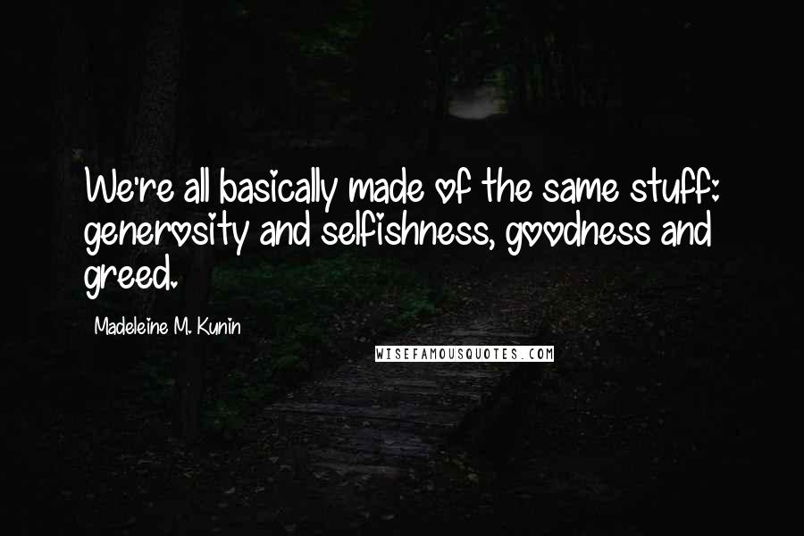 Madeleine M. Kunin quotes: We're all basically made of the same stuff: generosity and selfishness, goodness and greed.