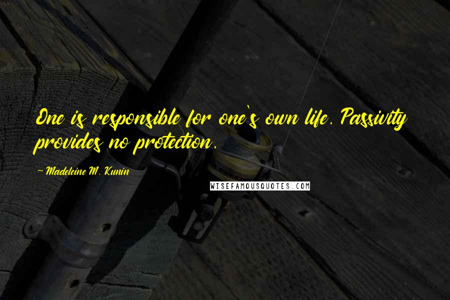 Madeleine M. Kunin quotes: One is responsible for one's own life. Passivity provides no protection.