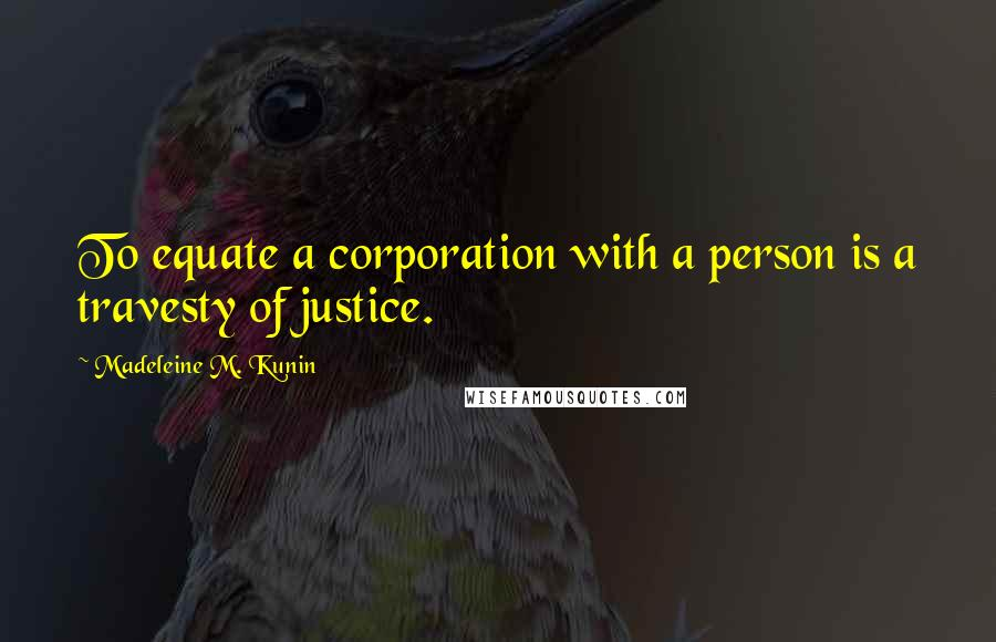 Madeleine M. Kunin quotes: To equate a corporation with a person is a travesty of justice.