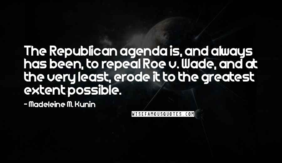 Madeleine M. Kunin quotes: The Republican agenda is, and always has been, to repeal Roe v. Wade, and at the very least, erode it to the greatest extent possible.