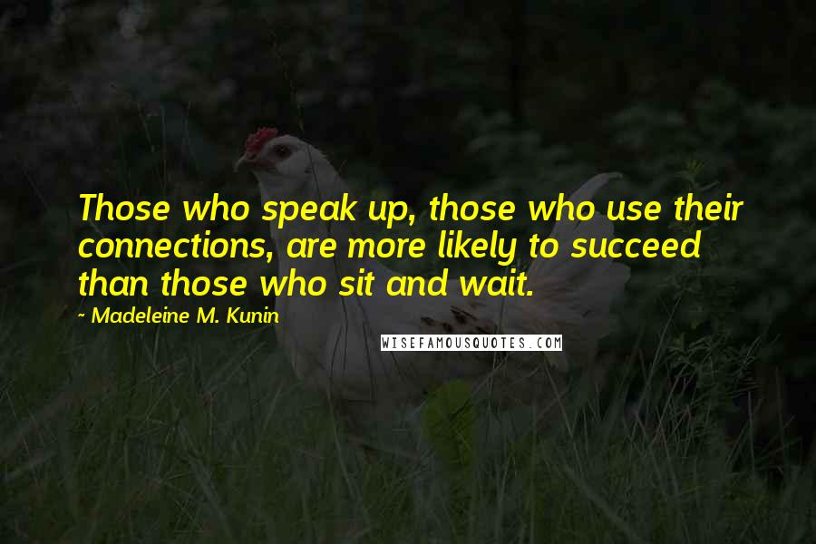 Madeleine M. Kunin quotes: Those who speak up, those who use their connections, are more likely to succeed than those who sit and wait.