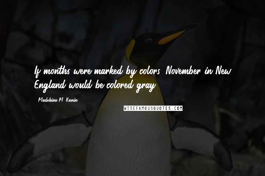 Madeleine M. Kunin quotes: If months were marked by colors, November in New England would be colored gray.
