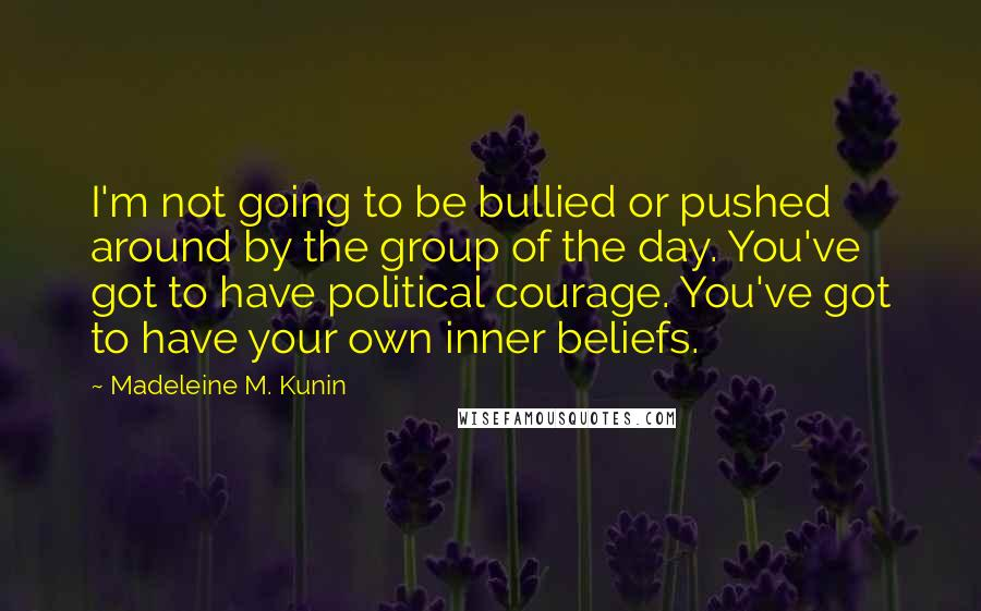 Madeleine M. Kunin quotes: I'm not going to be bullied or pushed around by the group of the day. You've got to have political courage. You've got to have your own inner beliefs.
