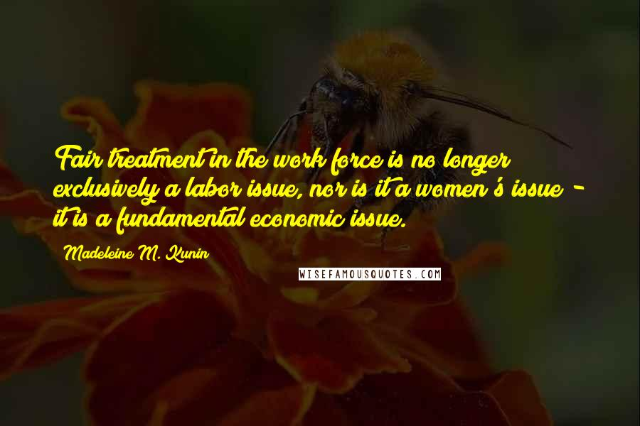 Madeleine M. Kunin quotes: Fair treatment in the work force is no longer exclusively a labor issue, nor is it a women's issue - it is a fundamental economic issue.