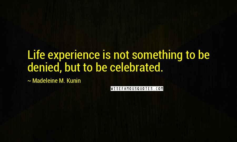 Madeleine M. Kunin quotes: Life experience is not something to be denied, but to be celebrated.