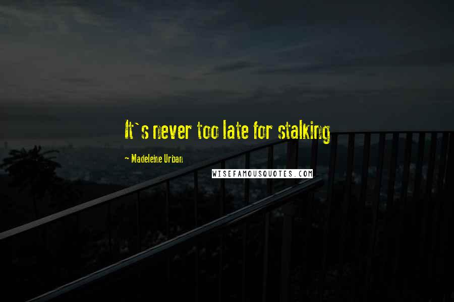 Madeleine Urban quotes: It's never too late for stalking