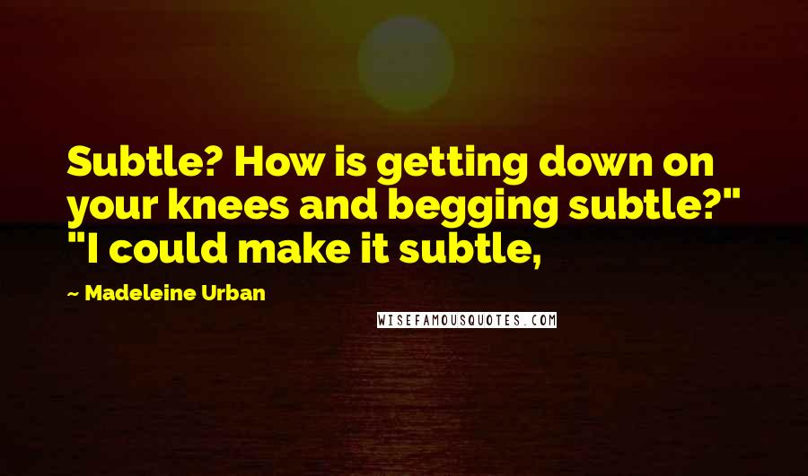 """Madeleine Urban quotes: Subtle? How is getting down on your knees and begging subtle?"""" """"I could make it subtle,"""