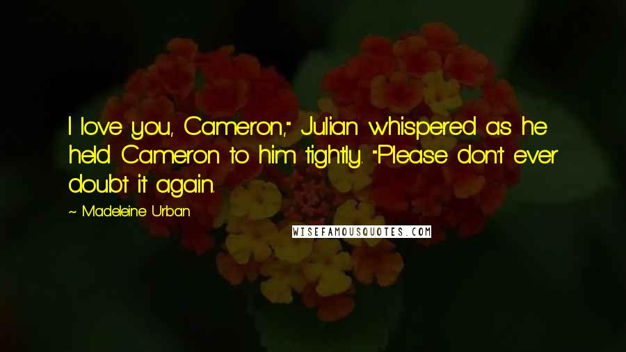 """Madeleine Urban quotes: I love you, Cameron,"""" Julian whispered as he held Cameron to him tightly. """"Please don't ever doubt it again."""