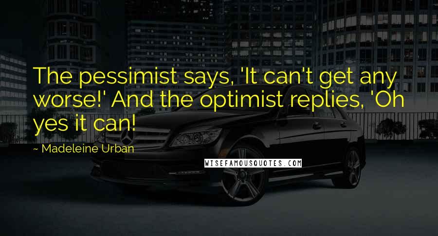 Madeleine Urban quotes: The pessimist says, 'It can't get any worse!' And the optimist replies, 'Oh yes it can!