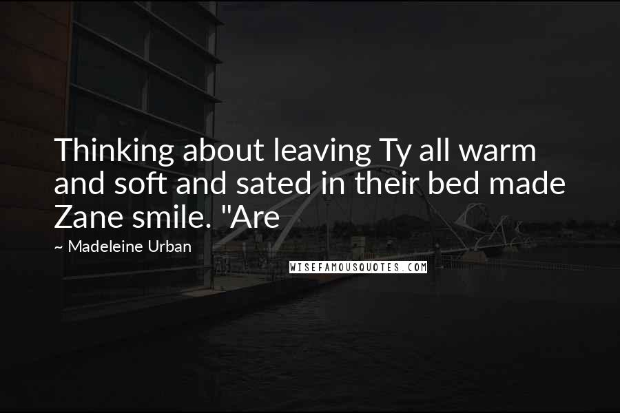 """Madeleine Urban quotes: Thinking about leaving Ty all warm and soft and sated in their bed made Zane smile. """"Are"""