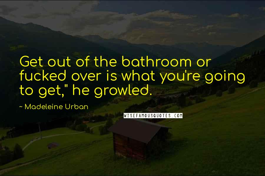 """Madeleine Urban quotes: Get out of the bathroom or fucked over is what you're going to get,"""" he growled."""