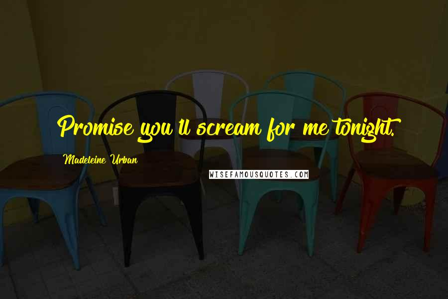 Madeleine Urban quotes: Promise you'll scream for me tonight.