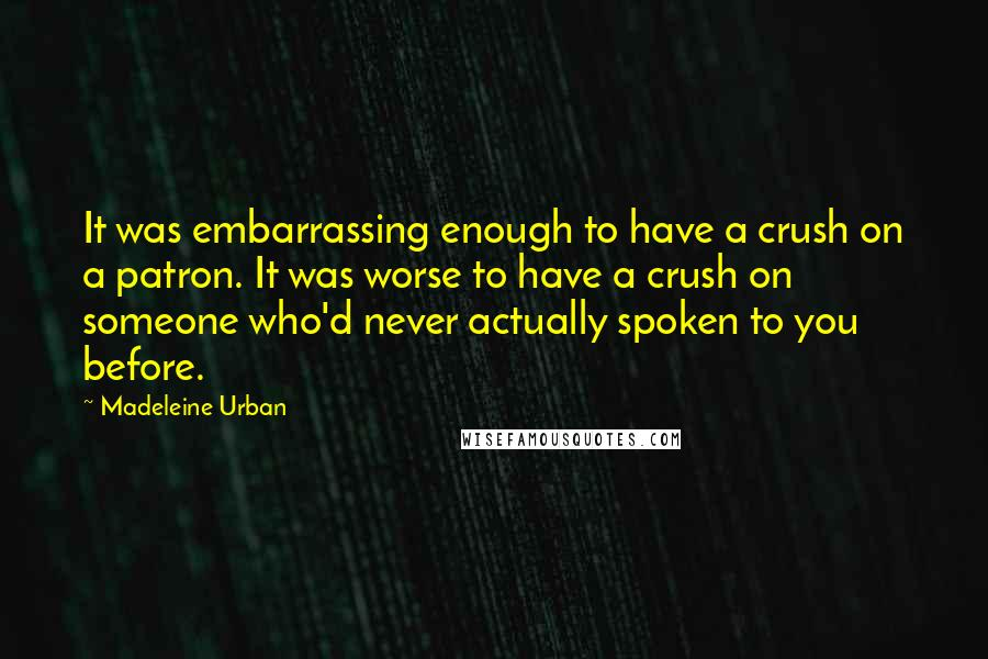 Madeleine Urban quotes: It was embarrassing enough to have a crush on a patron. It was worse to have a crush on someone who'd never actually spoken to you before.