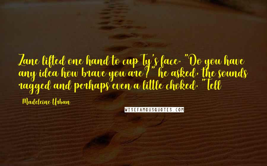 """Madeleine Urban quotes: Zane lifted one hand to cup Ty's face. """"Do you have any idea how brave you are?"""" he asked, the sounds ragged and perhaps even a little choked. """"Tell"""